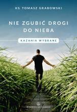 Nie zgubić drogi do nieba - Kazania wybrane , ks. Tomasz Grabowski