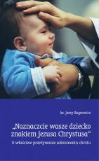 Naznaczcie wasze dziecko znakiem Jezusa Chrystusa - O właściwe przeżywanie sakramentu chrztu, ks. Jerzy Bagrowicz