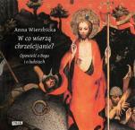 W co wierzą chrześcijanie? - Opowieść o Bogu i o ludziach, Anna Wierzbicka