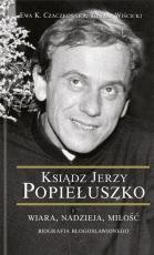 Ksiądz Jerzy Popiełuszko - Wiara, nadzieja, miłość. Biografia błogosławionego, Ewa K. Czaczkowska, Tomasz Wiścicki