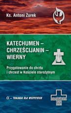 Katechumen - Chrześcijanin - Wierny - Przygotowanie do chrztu i chrzest w Kościele starożytnym, ks. Antoni Żurek