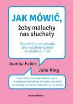 Jak mówić, żeby maluchy nas słuchały - Poradnik przetrwania dla rodziców dzieci w wieku 2-7 lat, Joanna Faber, Julie King