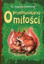 O przemieniającej miłości - , ks. Zbigniew Sobolewski