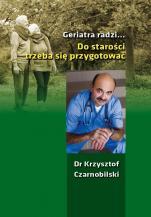 Geriatra radzi... Do starości trzeba się przygotować - , Krzysztof Czarnobilski