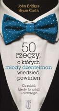 50 rzeczy, o których młody dżentelmen wiedzieć powinien - Co robić, kiedy to robić i dlaczego, John Bridges, Bryan Curtis