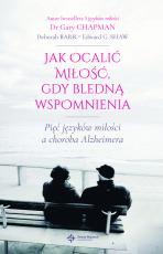 Jak ocalić miłość, gdy bledną wspomnienia - Pięć języków miłości a choroba Alzheimera, Gary Chapman, Deborah Barr, Edward G. Shaw
