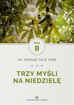 Trzy myśli na niedzielę. Rok B - , ks. Tadeusz Talik TChr