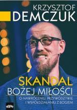 Skandal Bożej Miłości - O nawróceniu, przywództwie i współdziałaniu z Bogiem, Krzysztof Demczuk