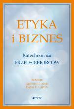 Etyka i biznes - Katechizm dla przedsiębiorców, Red. Andrew V. Abela, Joseph E. Capizzi