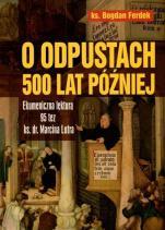 O odpustach 500 lat później - Ekumeniczna lektura 95 tez ks. dr. Marcina Lutra, ks. Bogdan Ferdek