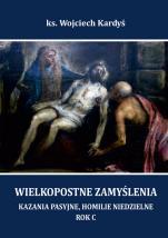 Wielkopostne zamyślenia. Rok C - Kazania pasyjne, homilie niedzielne, ks. Wojciech Kardyś