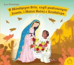 O mówiącym Orle, czyli posłusznym Juanie, i Matce Bożej z Guadalupe - Św. Juan Diego (1474-1548), Ewa Skarżyńska