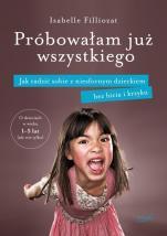 Próbowałam już wszystkiego - Jak radzić sobie z niesfornym dzieckiem bez bicia i krzyku, Isabelle Filliozat