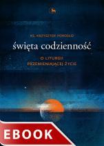 Święta codzienność - O liturgii przemieniającej życie, ks. Krzysztof Porosło