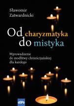 Od charyzmatyka do mistyka - Wprowadzenie do modlitwy chrześcijańskiej dla każdego, Sławomir Zatwardnicki