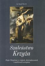 Szaleństwo Krzyża - Męka Chrystusa w wizjach, doświadczeniach i modlitwach mistyków, Raoul Plus SJ