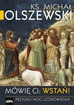 Mówię ci: Wstań! - Przyjmij moc uzdrowienia, ks. Michał Olszewski SCJ