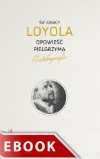 Opowieść Pielgrzyma wyd. IV - Autobiografia, św. Ignacy Loyola