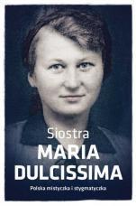 Siostra Maria Dulcissima - Droga dziecięctwa duchowego na wzór Małej Tereski, Dorota Mazur