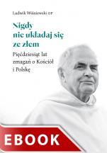 Nigdy nie układaj się ze złem - Pięćdziesiąt lat zmagań o Kościół i Polskę, Ludwik Wiśniewski OP