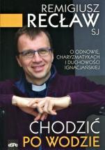 Chodzić po wodzie - O Odnowie, charyzmatykach i duchowości ignacjańskiej, Remigiusz Recław SJ