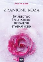 Zranione różą - Świadectwo życia i śmierci dziewięciu stygmatyczek, Damian Dorn