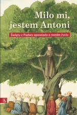 Miło mi, jestem Antoni - Święty z Padwy opowiada o swoim życiu,