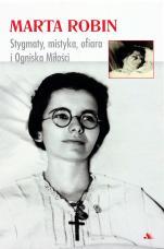 Marta Robin. Stygmaty, mistyka, ofiara i Ogniska Miłości - Stygmaty, mistyka, ofiara i Ogniska Miłości,