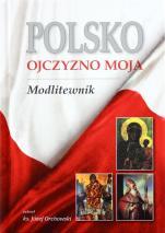 Polsko, Ojczyzno moja. Modlitewnik - , ks. Józef Orchowski