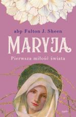 Maryja. Pierwsza miłość świata - Pierwsza miłość świata, abp Fulton J. Sheen