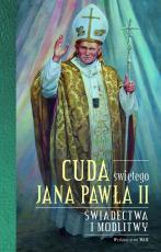 Cuda świętego Jana Pawła II - Świadectwa i modlitwy, oprac. Katarzyna Stokłosa