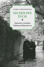 Szczęśliwe życie - Opowieść o księdzu Tadeuszu Fedorowiczu, Izabela Broszkowska
