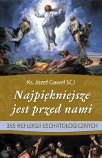 Najpiękniejsze jest przed nami - 365 refleksji eschatologicznych, ks. Józef Gaweł SCJ
