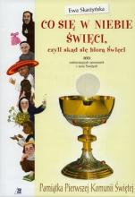 Co się w niebie święci, czyli skąd się biorą Święci  oprawa komunijna - 160 zadziwiających opowiastek z życia Świętych, Ewa Skarżyńska