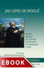Jak lepiej się modlić - Wokół Addycji do Ćwiczeń duchowych św. Ignacego Loyoli, Red. Wacław Królikowski SJ