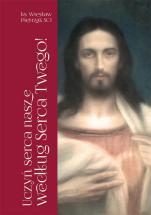Uczyń serca nasze według Serca Twego! - Pierwszopiątkowe homilie o Litanii do Najświętszego Serca Jezusowego, ks. Wiesław Pietrzak SCJ