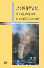 Jak przeżywać chorobę, cierpienie, samotność, umieranie - Poradnik dla chorych i ich opiekunów, opr. Piotr Koźlak CSsR
