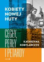 Kobiety Nowej Huty Cegły, perły i petardy - Cegły, perły i petardy, Katarzyna Kobylarczyk