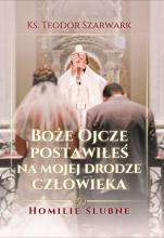 Boże Ojcze, postawiłeś na mojej drodze człowieka - Homilie ślubne, ks. Teodor Szarwark