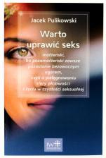 Warto uprawić seks - małżeński, bo pozamałżeński zawsze pozostanie bezowocnym ugorem, czyli o pielęgnowaniu sfery płciowości i życiu w czystości seksualnej, Jacek Pulikowski