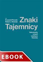 Znaki Tajemnicy - Sakramenty w teorii i praktyce Kościoła, red. ks. Krzysztof Porosło, ks. Robert J. Woźniak