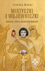 Mistyczki i wojowniczki - Kobiety, które zmieniały Kościół, Elżbieta Wiater