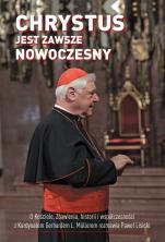 Chrystus jest zawsze nowoczesny - O Kościele, zbawieniu, historii i współczesności z Kardynałem Gerhardem L. Müllerem rozmawia Paweł Lisicki,