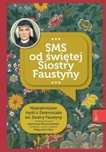 SMS od świętej Siostry Faustyny - Najpiękniejsze myśli zaczerpnięte z Dzienniczka św. Siostry Faustyny, red. Małgorzata Pabis
