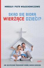 Skąd się biorą wierzące dzieci? - Jak skutecznie przekazać wiarę swoim dzieciom, Mariola Wołochowicz, Piotr Wołochowicz