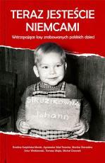 Teraz jesteście Niemcami - Wstrząsające losy zrabowanych polskich dzieci, Praca zbiorowa
