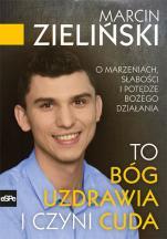 To Bóg uzdrawia i czyni cuda - O marzeniach, słabości i potędze Bożego działania, Marcin Zieliński, Mariusz Czaja