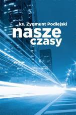 Nasze czasy - , ks. Zygmunt Podlejski