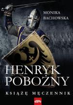Henryk Pobożny. Książę męczennik - , Monika Bachowska