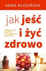 Jak jeść i żyć zdrowo  - Zadbaj o swój organizm we współpracy ze Stwórcą, Anna Kłosińska